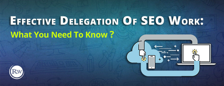 Effective Delegation Of SEO Work: What You Need To Know