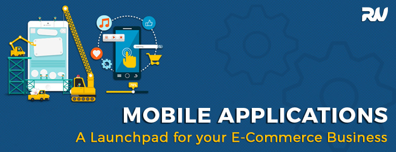 MOBILE APPLICATIONS – A LAUNCHPAD FOR YOUR E-COMMERCE BUSINESS